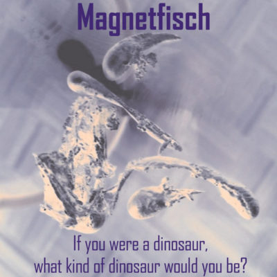 Magnetfisch - If You Were A Dinosaur, What Kind Of Dinosaur Would You Be?
